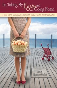 I'm Taking My Eggs and Going Home: How One Woman Dared to Say No to Motherhood by Lisa Manterfield