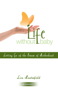 Life Without Baby Workbook 1: Letting Go of the Dream of Motherhood by Lisa Manterfield
